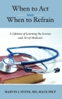 When to Act and When to Refrain: A Lifetime of Learning the Science and Art of Medicine (revised edition) Cover Image