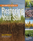 The Complete Guide to Restoring Your Soil: Improve Water Retention and Infiltration; Support Microorganisms and Other Soil Life; Capture More Sunlight; and Build Better Soil with No-Till, Cover Crops, and Carbon-Based Soil Amendments Cover Image