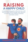 Raising a Happy Child: A complete parenting guide to effectively raise a child free from stress, anxiety and anger issues, help them overcome Cover Image