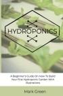Hydroponics: A Beginner's Guide On How To Build Your First Hydroponic Garden With Illustrations Cover Image