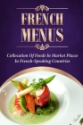 French Menus: Collocation Of Foods In Market Places In French-Speaking Countries: Ultimate Guide To French Cuisine Cover Image