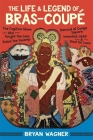 The Life and Legend of Bras-Coupé: The Fugitive Slave Who Fought the Law, Ruled the Swamp, Danced at Congo Square, Invented Jazz, and Died for Love Cover Image