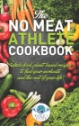 The NO MEAT Athlete COOKBOOK: Whole Food, Plant-Based Recipes to Fuel Your Workout and the Rest of Your Life Cover Image
