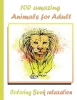100 amazing Animals for Adult Coloring Book relaxation: An Adult Coloring Book with Lions, Elephants, Owls, Horses, Dogs, Cats, and Many More! (Animal Cover Image