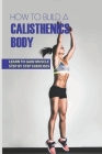 How To Build A Calisthenics Body: Learn To Gain Muscle Step By Step Exercises: Calisthenics Book Cover Image