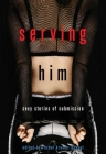 Serving Him: Sexy Stories of Submission Cover Image