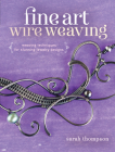 Fine Art Wire Weaving: Weaving Techniques for Stunning Jewelry Designs Cover Image