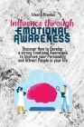 Influence through Emotional Awareness: Discover How to Develop a strong Emotional Awareness to Improve your Personality and Attract People in your lif Cover Image