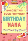 I Wrote This Book For Your Birthday Nana: The Perfect Birthday Gift For Kids to Create Their Very Own Book For Nana Cover Image