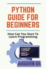 Python Guide For Beginners: How Can You Start To Learn Programming: Why Python Is Powerful Language Cover Image