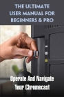 The Ultimate User Manual For Beginners & Pro: Operate And Navigate Your Chromecast: Google Chromecast Cover Image