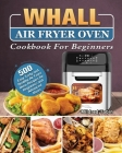 Whall Air Fryer Oven Cookbook For Beginners: 500 Easy Tasty and Healthy Air Fryer Oven Recipes for Beginners and Advanced Users Cover Image