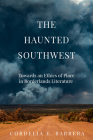 The Haunted Southwest: Towards an Ethics of Place in Borderlands Literature Cover Image