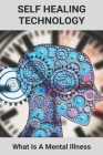 Self Healing Technology: What Is A Mental Illness: Treating Symptoms Vs Cause Cover Image