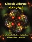 Libro da Colorare MANDALA con Animali e Fiori per Meditazione, Rilassamento, Calmante: Meravigliose pagine da colorare con animali e fiori che calmano Cover Image