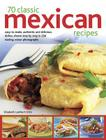 70 Classic Mexican Recipes: Easy-To-Make, Authentic and Delicious Dishes, Shown Step by Step in 250 Sizzling Colour Photographs Cover Image