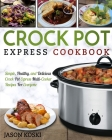 Crock Pot Express Cookbook: Simple, Healthy, and Delicious Crock Pot Express Multi- Cooker Recipes For Everyone Cover Image