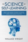 The Science of Self-Learning: How to Use Learning Strategies to Thinking Faster, Learn Anything Yourself, Improve Your Memory and Learning Capabilit Cover Image
