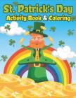 St. Patrick's Day Activity Book & Coloring: Happy St. Patrick's Day Coloring Books for Kids a Fun for Learning Leprechauns, Pots of Gold, Rainbows, Cl Cover Image