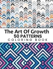 The Art Of Growth 50 Patterns Coloring Book: Beautiful Large Print Geometric Shapes And Patterns Stress Relieving Designs For Adults, Girls, Boys, Wom Cover Image