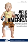 #fix Young America: How to Rebuild Our Economy and Put Young Americans Back to Work (for Good) Cover Image