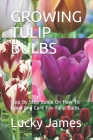 Growing Tulip Bulbs: Step By Step Guide On How To Grow And Care For Tulip Bulbs Cover Image