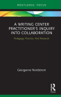 A Writing Center Practitioner's Inquiry Into Collaboration: Pedagogy, Practice, and Research Cover Image