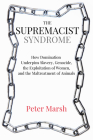 The Supremacist Syndrome: How Domination Underpins Slavery, Genocide, the Exploitation of Women, and the Maltreatment of Animals Cover Image