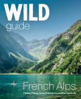 Wild Guide French Alps: Wild Adventures, Hidden Places and Natural Wonders (Wild Guides) Cover Image