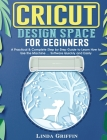 Cricut Design Space for beginners: A Practical & Complete Step by Step Guide to Learn How to Use the Machine ... Software Quickly and Easily Cover Image