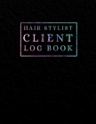 Hair Stylist Client Log Book: Client Book for Hair Stylist to Keep Track Your Customer Information - Hair Client Data Organizer for Hair Stylist, Be Cover Image