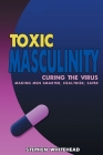 Toxic Masculinity: Curing the Virus: Making Men Smarter, Healthier, Safer Cover Image