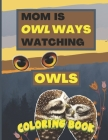 Mom Is Owl Ways Watching Owls Coloring Book: Cute Adorable Critters for Kids of Different Ages to Color Cover Image