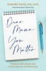 Dear Mama, You Matter: Honest talk about the transition to motherhood Cover Image
