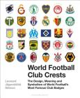 World Football Club Crests: The Design, Meaning and Symbolism of World Football's Most Famous Club Badges Cover Image