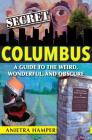 Secret Columbus: A Guide to the Weird, Wonderful, and Obscure Cover Image