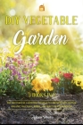 DIY Vegetable Garden: Your Essential Guide to Grow Vegetables, Herbs, and Fruit Using Deep-Organic Techniques Like Raised-bed Gardening, Hyd Cover Image