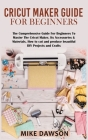 Cricut Maker Guide for Beginners: The Comprehensive Guide For Beginners To Master The Cricut Maker, Its Accessories & Materials. How to cut and produc Cover Image