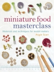 Miniature Food Masterclass: Materials and Techniques for Model-Makers Cover Image