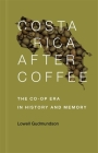 Costa Rica After Coffee: The Co-Op Era in History and Memory Cover Image