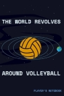 The World Revolves Around Volleyball Players Notebook: Sports Gifts For Volleyball Players, Coaches & Parents Cover Image