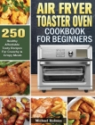 Air Fryer Toaster Oven Cookbook For Beginners: 250 Healthy Affordable Tasty Recipes For Crunchy & Crispy Meals Cover Image
