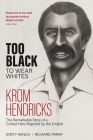 Too Black to Wear White: The Remarkable Story of Krom Hendricks, a Cricket Hero Rejected by the Empire Cover Image