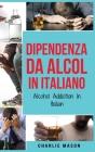 Dipendenza da Alcol In Italiano/ Alcohol Addiction In Italian: Come Smettere di Bere e Riprendersi dalla Dipendenza dall'Alcol Cover Image