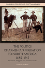 The Politics of Armenian Migration to North America, 1885-1915: Migrants, Smugglers and Dubious Citizens (Edinburgh Studies on the Ottoman Empire) Cover Image