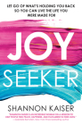 Joy Seeker: Let Go of What's Holding You Back So You Can Live the Life You Were Made For Cover Image