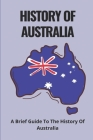 History Of Australia: A Brief Guide To The History Of Australia: Know About The Illustrated History Of Australia Cover Image