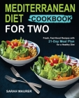 Mediterranean Diet Cookbook for Two: Fresh, Feel-Good Recipes with 21-Day Meal Plan for a Healthy Diet Cover Image