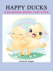 Happy Ducks Coloring Book for Kids: Funny Coloring and Activity Book with Cute Ducks for Kids and Toddlers 50 Simple and Fun Designs of Ducks for Kids Cover Image