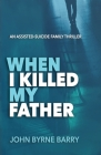 When I Killed My Father: An Assisted Suicide Family Thriller Cover Image